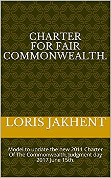 Charter For Fair Commonwealth.: Model to update the new 2011 Charter Of The Commonwealth, Judgment day 2017 June 15th. by [Jakhent, Loris]