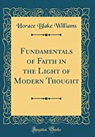 Fundamentals of Faith in the Light of Modern Thought (Classic Reprint)