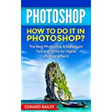 PHOTOSHOP: How to do it in Photoshop?: The Best Photoshop & Lightroom Tips and Tricks for Digital Photographers! (Graphic Design, Adobe Photoshop, Digital ... Creativity Book 1) (English Edition)