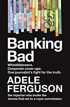 Banking Bad: Whistleblowers. Corporate cover-ups. One journalist's fight for the truth. by [Ferguson, Adele]