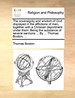 The Sovereignty and Wisdom of God Displayed in the Afflictions of Men, Together with a Christian Deportment Under Them. Being the Substance of Several Sermons ... by ... Thomas Boston, ...