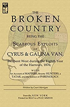 The Broken Country: Being the Scabrous Exploits of Cyrus & Galina Van, Hellbent West during the Eighth Year of the Harrows, 1876; with an Account of Mappers, ... Bounty Hunters, a Tatar, and the Science … by [Merrigan, Court]