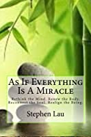 As If Everything Is a Miracle: Rethink Your Mind, Renew Your Body, Reconnect Your Soul, Realign Your Being