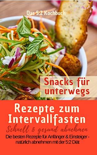 Das 5:2 Kochbuch: Rezepte zum Intervallfasten - Snacks für unterwegs: Schnell & gesund abnehmen: Die besten Rezepte für Anfänger und Einsteiger – natürlich abnehmen mit der 5:2 Diät (German Edition)