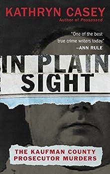 In Plain Sight: The Kaufman County Prosecutor Murders by [Casey, Kathryn]