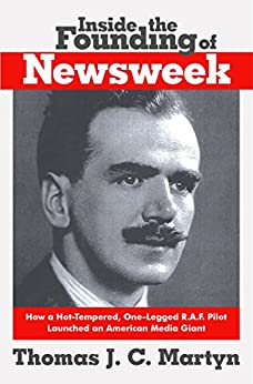 Inside The Founding Of Newsweek: How a Hot-Tempered, One-Legged R.A.F. Pilot Launched an American Media Giant by [Martyn, Thomas J. C.]