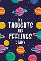 My Thoughts and Feelings Diary: Feelings Journal for Kids - Help Your Child Express Their Emotions Through Writing, Drawing, and Sharing - Reduce Anxiety, Anger and Stress - Planets in Outer Space Cover Design (My Feelings Journal)