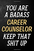 You Are A Badass Career Counsler Keep That Shit Up: Career Counsler Journal / Notebook / Appreciation Gift / Alternative To a Card For Career Counslers ( 6 x 9 -120 Blank Lined Pages )