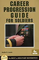 Career Progression Guide for Soldiers: A Practical Guide for Getting Ahead in Today's Competitive Army
