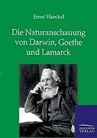 Die Naturanschauung Von Darwin, Goethe Und Lamarck