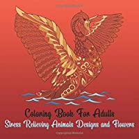 Coloring Book for Adults - Stress Relieving Animals Designs and Flowers: Stress Relieving Animal Designs - Adult Coloring Book