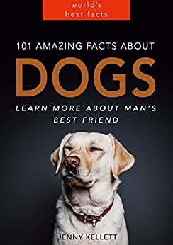 101 Amazing Facts about Dogs - Learn more about man's best friend: Dog Books for Kids (PLUS LOTS OF PHOTOS) (Animal Fact Books Book 1) by [Kellett, Jenny]