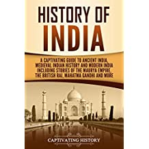 History of India: A Captivating Guide to Ancient India, Medieval Indian History, and Modern India Including Stories of the Maurya Empire, the British Raj, Mahatma Gandhi, and More