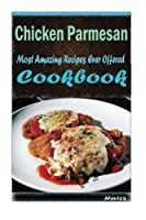 Chicken Parmesan: Most Amazing Recipes Ever Offered