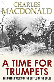 [MacDonald, Charles B.]のA Time for Trumpets: The Untold Story of the Battle of the Bulge (English Edition)