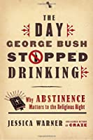 The Day George Bush Stopped Drinking: Why Abstinence Matters to the Religious Right