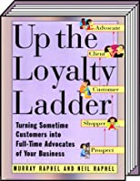 Up the Loyalty Ladder: Turning Sometime Customers into Full-Time Advocates of Your Business