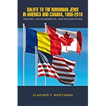 Salute to the Romanian Jews in America and Canada, 1850-2010: History, Achievements, and Biographies