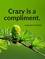 """Crazy is a compliment."": Personal Notebook Composition Journal for School Student, Office, Home and Class with Inspirational Quotes by Linda Rottenberg; 110 Lined Pages (Motivate Yourself)"
