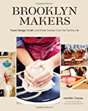Brooklyn Makers: Food, Design, Craft, and Other Scenes from the Tactile Life