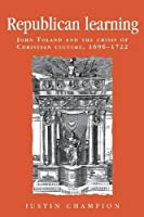 Republican Learning: John Toland and the Crisis of Christian Culture, 1696-1722 (Politics, Culture, and Society in Early Modern Britain)
