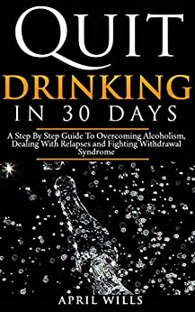 Quit Drinking in 30 days: A Step By Step Guide to Overcoming Alcoholism, Dealing With Relapses and Fighting Withdrawal Syndrome. by [Wills, April]