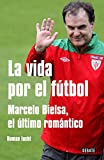 La vida por el futbol / Life for soccer: Marcelo Bielsa, el ultimo romantico / Marcelo Bielsa, the Last Romantic