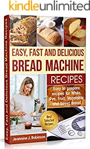 Easy, Fast and Delicious Bread Machine Recipes: Easy to Prepare Recipes for White, Rye, Fruit, Vegetable and Sweet Bread (English Edition)