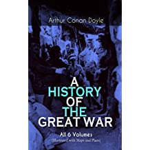 A HISTORY OF THE GREAT WAR - All 6 Volumes (Illustrated with Maps and Plans): World War I Through The Eyes of the Fighters: The British Campaign in France and Flanders