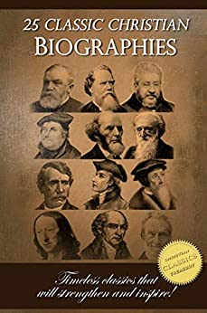 25 Classic Christian Biographies - Calvin, Luther, Spurgeon, Moody, Wesley and many more! by [Edwards, Jonathan, Bunyan,John, Taylor,Hudson, Pierson,A. T., Bonar,Andrew]