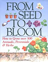 From Seed to Bloom: How to Grow over 500 Annuals, Perennials & Herbs