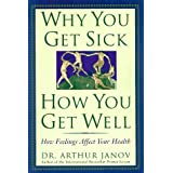 Why You Get Sick and How You Get Well: The Healing Power of Feelings