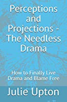 Perceptions and Projections - The Needless Drama: How to Finally Live Drama and Blame Free