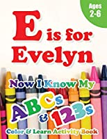 E is for Evelyn: Now I Know My ABCs and 123s Coloring & Activity Book with Writing and Spelling Exercises (Age 2-6) 128 Pages