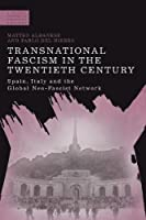 Transnational Fascism in the Twentieth Century: Spain, Italy and the Global Neo-Fascist Network (Modern History of Politics and Violence)