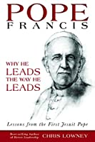 Pope Francis: Why He Leads the Way He Leads, Lessons From the First Jesuit Pope