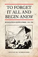 To Forget It All and Begin Anew: Reconciliation in Occupied Germany, 1944-1954 (German and European Studies)