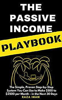 The Passive Income Playbook: The Simple, Proven, Step-by-Step System You Can Use to Make $500 to $2500 per Month of Passive Income - in the Next 30 Days by [Imam, Raza]