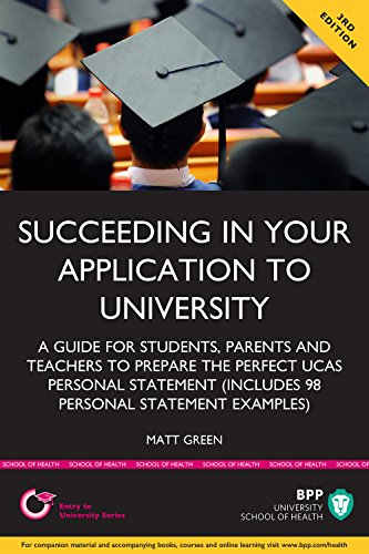 Succeeding in your application to University: A guide for students, parents and teachers to prepare the perfect UCAS Personal Statement (includes 98 Personal Statement examples