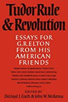 Tudor Rule and Revolution: Essays for G R Elton from his American Friends
