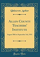 Allen County Teachers' Institute: August 30th to September 3rd, 1915 (Classic Reprint)