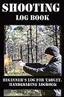 Shooting Log Book: Beginner's log for Target, Hand loading Logbook, Range Shooting Book, Including Target Log