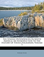 The Spanish Dependencies in South America: An Introduction to the History of Their Civilisation, Volume 1