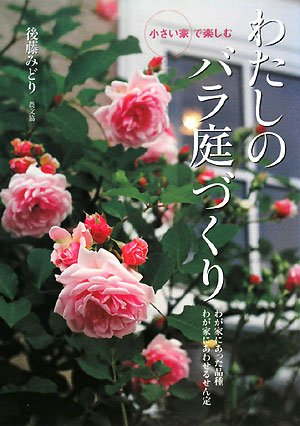 小さい家で楽しむわたしのバラ庭づくり—わが家にあった品種わが家にあわせるせん定
