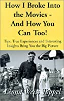 How I Broke into the Movies and You Can Too: Tips,True Experiences, and Interesting Insights Bring You the Big Picture