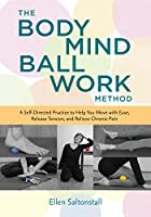 The Bodymind Ballwork Method: A Self-Directed Practice to Help You Move with Ease, Release Tension, and Relieve Chronic Pain