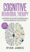 Cognitive Behavioral Therapy: 21 Most Effective Tips and Tricks on Retraining Your Brain, and Overcoming Depression, Anxiety and Phobias (Cognitive Behavioral Therapy Series) (Volume 5)