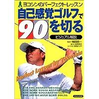 ビジュアル解説 自己感覚ゴルフで90を切る―ヨコシンのパーフェクト・レッスン