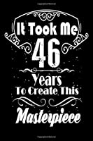 It Took Me 46 Years to Create this Masterpiece: 46 Year Old Birthday Gift Journal / Notebook / Diary / Thanksgiving & Christmas Gift. Funny Birthday gift for Men & Women