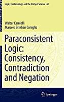 Paraconsistent Logic: Consistency, Contradiction and Negation (Logic, Epistemology, and the Unity of Science)